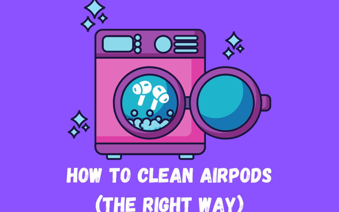 How To Clean AirPods (Without Breaking Them)