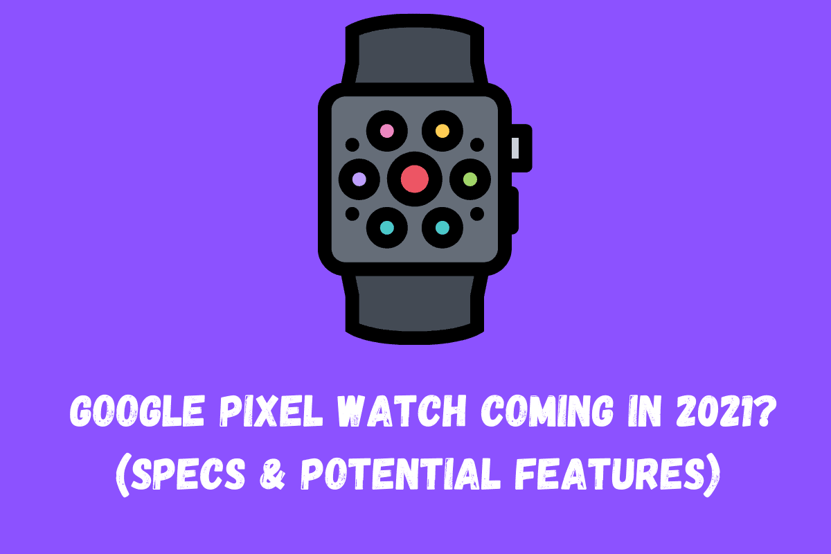 Might We FINALLY Get A Google Pixel Watch In 2021?
